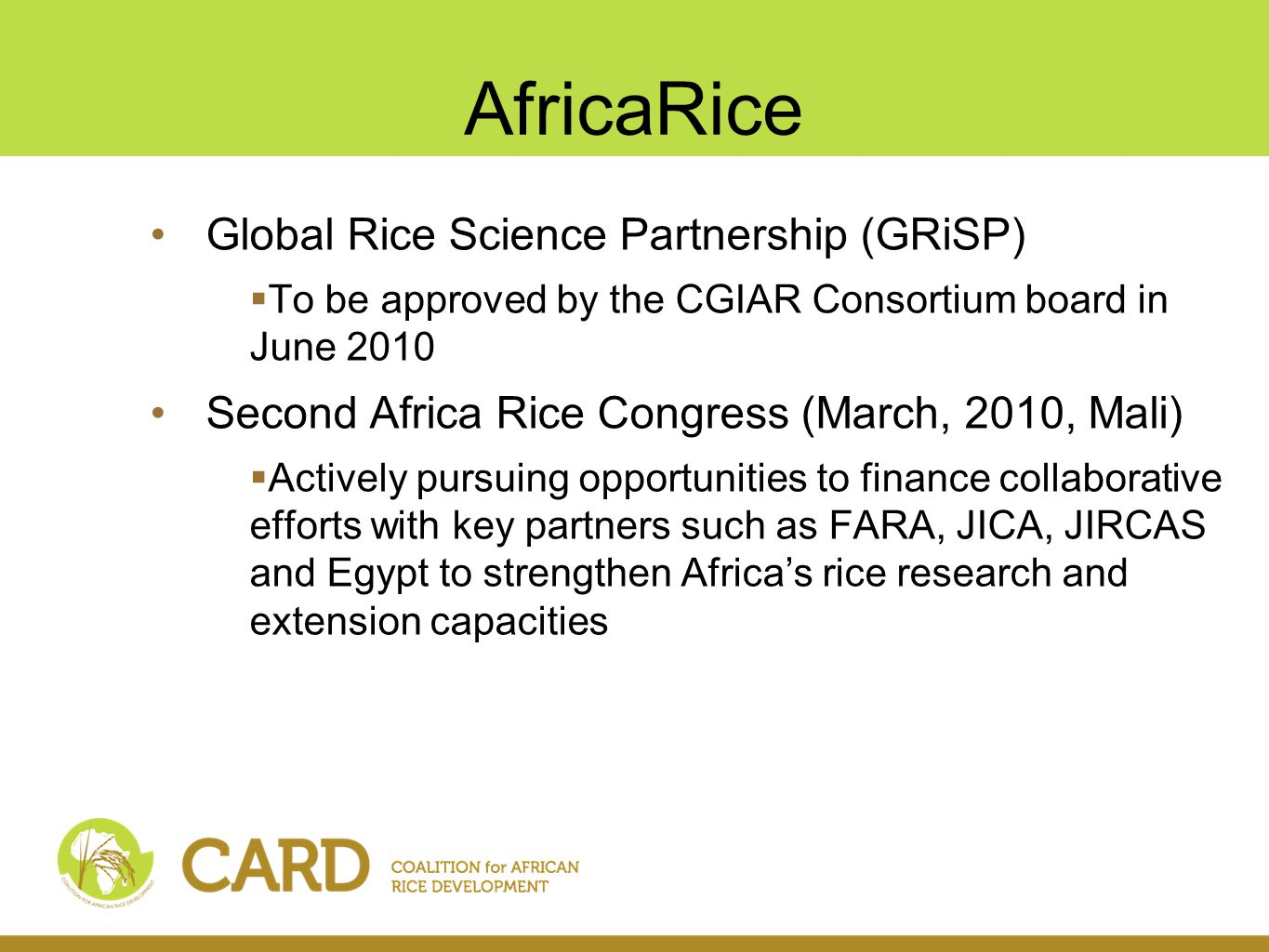 AfDB Rice-specific / rice-related activities in all the CARD countries 29 new operations in 2008/09  8 in 2008 (infrastructure, irrigation, horticulture, multi- sector and NRM)  21 in 2009 (15 countries / 2 multinational) Key areas  Agriculture infrastructure  Mainstreaming of climate change adaptations and resilience