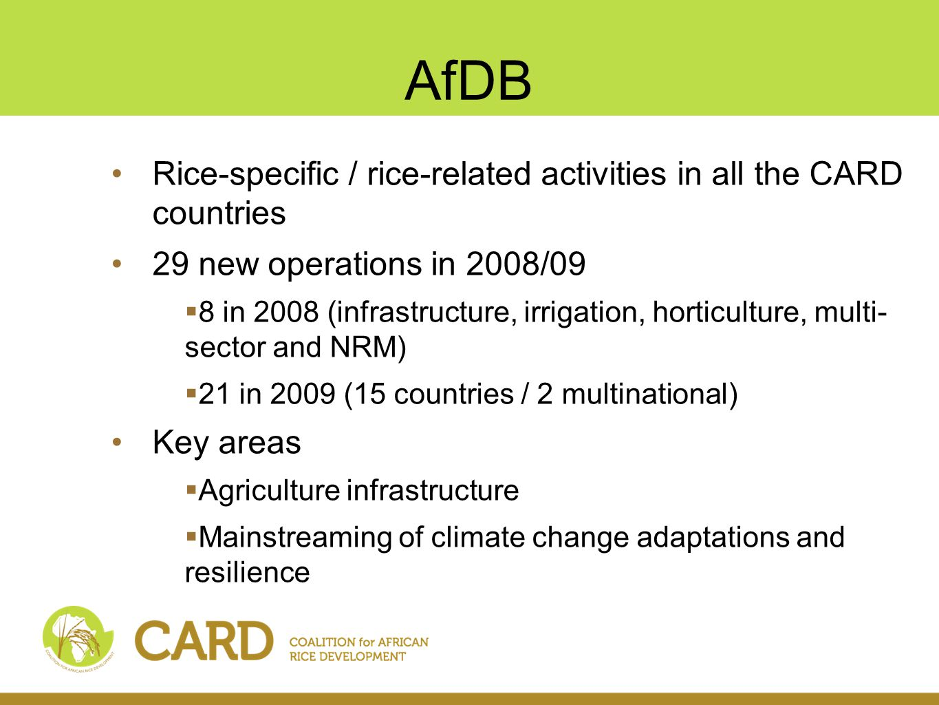 AfDB Rice-specific / rice-related activities in all the CARD countries 29 new operations in 2008/09  8 in 2008 (infrastructure, irrigation, horticulture, multi- sector and NRM)  21 in 2009 (15 countries / 2 multinational) Key areas  Agriculture infrastructure  Mainstreaming of climate change adaptations and resilience