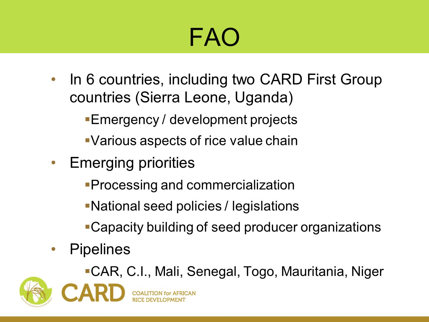 FAO In 6 countries, including two CARD First Group countries (Sierra Leone, Uganda)  Emergency / development projects  Various aspects of rice value chain Emerging priorities  Processing and commercialization  National seed policies / legislations  Capacity building of seed producer organizations Pipelines  CAR, C.I., Mali, Senegal, Togo, Mauritania, Niger