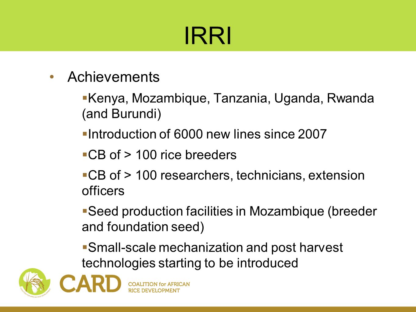 IRRI Achievements  Kenya, Mozambique, Tanzania, Uganda, Rwanda (and Burundi)  Introduction of 6000 new lines since 2007  CB of > 100 rice breeders  CB of > 100 researchers, technicians, extension officers  Seed production facilities in Mozambique (breeder and foundation seed)  Small-scale mechanization and post harvest technologies starting to be introduced