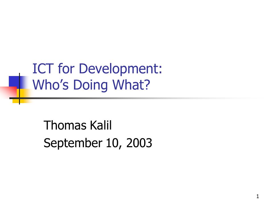 1 ICT for Development: Who's Doing What Thomas Kalil September 10, 2003