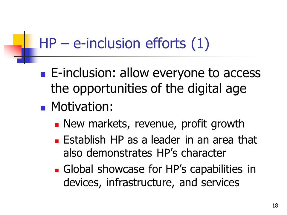 18 HP – e-inclusion efforts (1) E-inclusion: allow everyone to access the opportunities of the digital age Motivation: New markets, revenue, profit growth Establish HP as a leader in an area that also demonstrates HP's character Global showcase for HP's capabilities in devices, infrastructure, and services