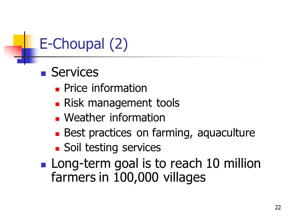 22 E-Choupal (2) Services Price information Risk management tools Weather information Best practices on farming, aquaculture Soil testing services Long-term goal is to reach 10 million farmers in 100,000 villages