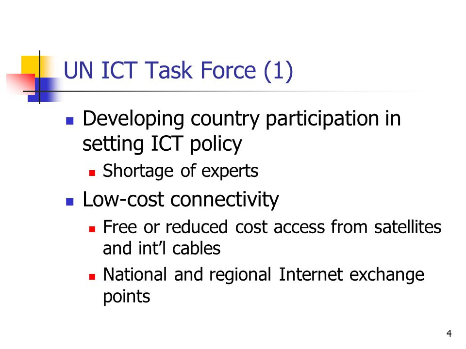 4 UN ICT Task Force (1) Developing country participation in setting ICT policy Shortage of experts Low-cost connectivity Free or reduced cost access from satellites and int'l cables National and regional Internet exchange points