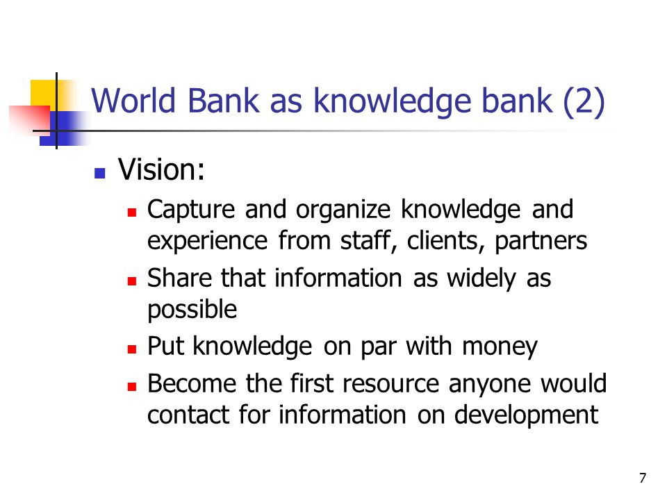 7 World Bank as knowledge bank (2) Vision: Capture and organize knowledge and experience from staff, clients, partners Share that information as widely as possible Put knowledge on par with money Become the first resource anyone would contact for information on development