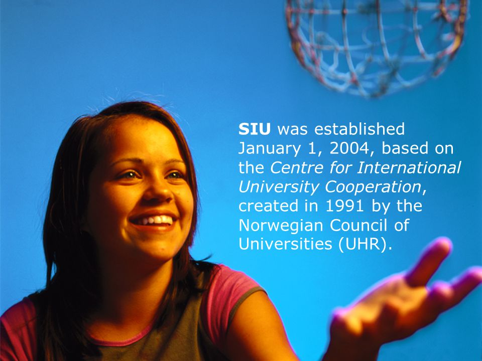 4 SIU The Norwegian Centre for International Cooperation in Higher Education (SIU) is organised as a public agency with its own Board of Directors under the Norwegian Ministry of Education and Research (UFD).