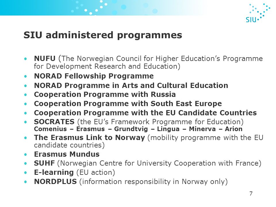 7 SIU administered programmes NUFU ( The Norwegian Council for Higher Education's Programme for Development Research and Education) NORAD Fellowship Programme NORAD Programme in Arts and Cultural Education Cooperation Programme with Russia Cooperation Programme with South East Europe Cooperation Programme with the EU Candidate Countries SOCRATES (the EU's Framework Programme for Education) Comenius – Erasmus – Grundtvig – Lingua – Minerva – Arion The Erasmus Link to Norway (mobility programme with the EU candidate countries) Erasmus Mundus SUHF (Norwegian Centre for University Cooperation with France) E-learning (EU action) NORDPLUS (information responsibility in Norway only)