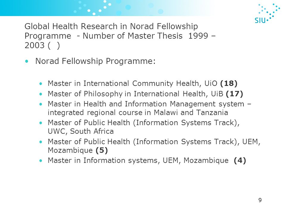 9 Global Health Research in Norad Fellowship Programme - Number of Master Thesis 1999 – 2003 ( ) Norad Fellowship Programme: Master in International Community Health, UiO (18) Master of Philosophy in International Health, UiB (17) Master in Health and Information Management system – integrated regional course in Malawi and Tanzania Master of Public Health (Information Systems Track), UWC, South Africa Master of Public Health (Information Systems Track), UEM, Mozambique (5) Master in Information systems, UEM, Mozambique (4)