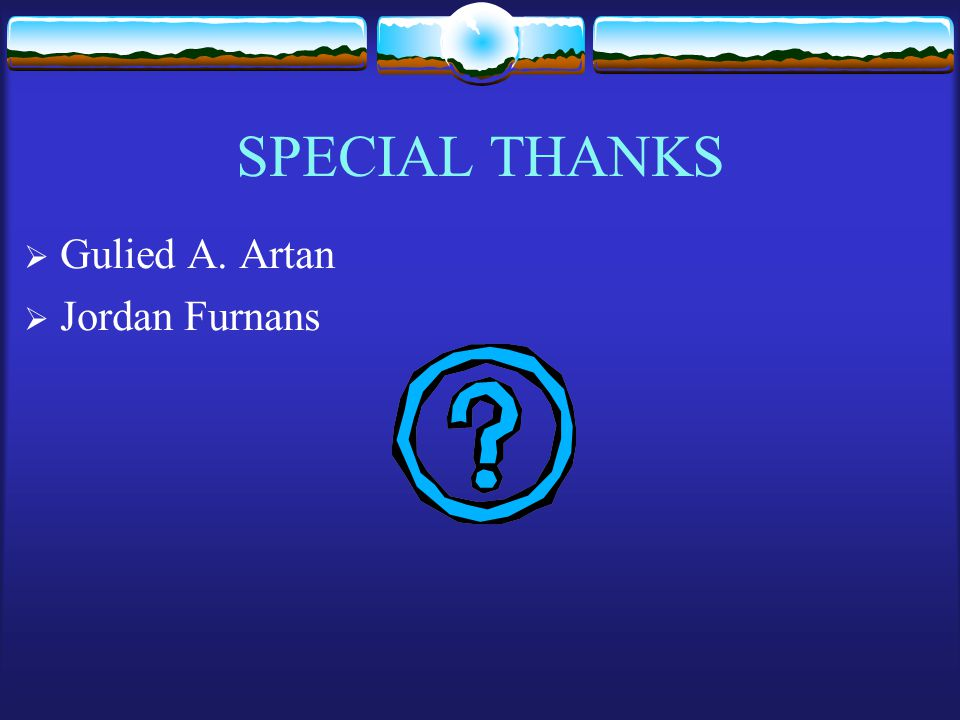 SPECIAL THANKS  Gulied A. Artan  Jordan Furnans