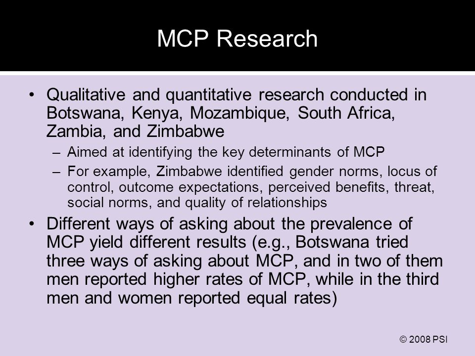 © 2008 PSI MCP Research Qualitative and quantitative research conducted in Botswana, Kenya, Mozambique, South Africa, Zambia, and Zimbabwe –Aimed at identifying the key determinants of MCP –For example, Zimbabwe identified gender norms, locus of control, outcome expectations, perceived benefits, threat, social norms, and quality of relationships Different ways of asking about the prevalence of MCP yield different results (e.g., Botswana tried three ways of asking about MCP, and in two of them men reported higher rates of MCP, while in the third men and women reported equal rates)