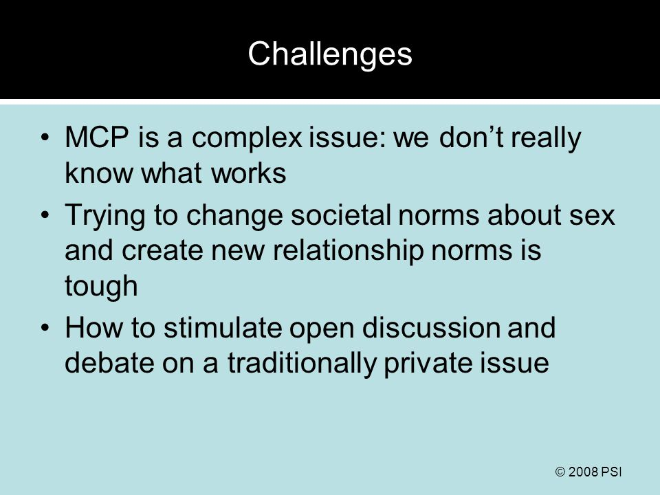 © 2008 PSI Challenges MCP is a complex issue: we don't really know what works Trying to change societal norms about sex and create new relationship no