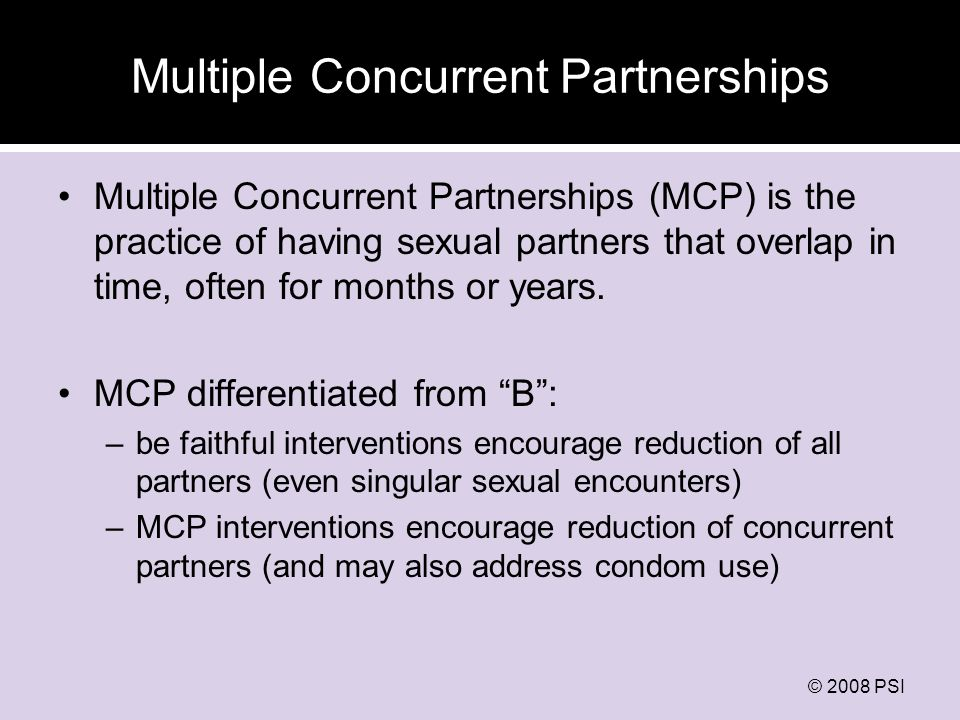© 2008 PSI Multiple Concurrent Partnerships Multiple Concurrent Partnerships (MCP) is the practice of having sexual partners that overlap in time, often for months or years.