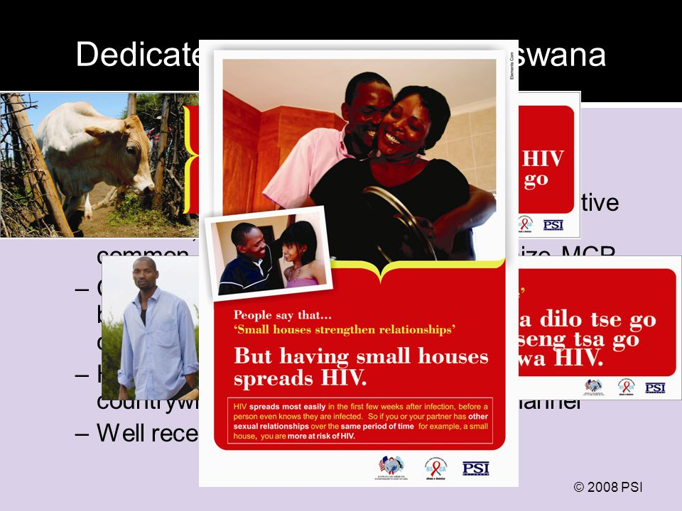 Dedicated programming: Botswana Initial phase: challenge social norms and provoke debate (March-Sept 2008) –Developed based on qualitative and quantitative research, highlighting risks associated with common Setswana sayings that legitimize MCP –Channels: billboards, print ads, radio spots, bus backs (all national); small-scale interpersonal communications through CBOs (5 districts) –High coverage: est.