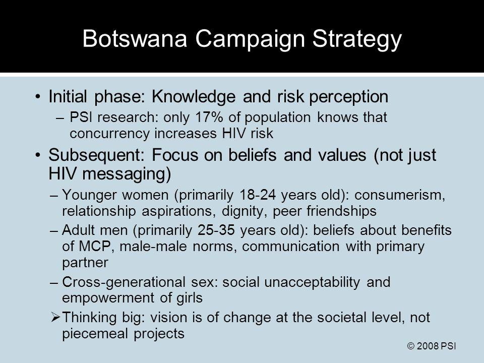 © 2008 PSI Botswana Campaign Strategy Initial phase: Knowledge and risk perception –PSI research: only 17% of population knows that concurrency increases HIV risk Subsequent: Focus on beliefs and values (not just HIV messaging) –Younger women (primarily 18-24 years old): consumerism, relationship aspirations, dignity, peer friendships –Adult men (primarily 25-35 years old): beliefs about benefits of MCP, male-male norms, communication with primary partner –Cross-generational sex: social unacceptability and empowerment of girls  Thinking big: vision is of change at the societal level, not piecemeal projects