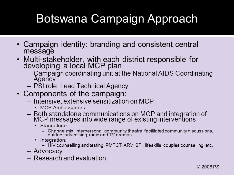 © 2008 PSI Botswana Campaign Approach Campaign identity: branding and consistent central message Multi-stakeholder, with each district responsible for developing a local MCP plan –Campaign coordinating unit at the National AIDS Coordinating Agency –PSI role: Lead Technical Agency Components of the campaign: –Intensive, extensive sensitization on MCP MCP Ambassadors –Both standalone communications on MCP and integration of MCP messages into wide range of existing interventions Standalone: –Channel mix: interpersonal, community theatre, facilitated community discussions, outdoor advertising, radio and TV dramas Integration: –HIV counselling and testing, PMTCT, ARV, STI, lifeskills, couples counselling, etc.