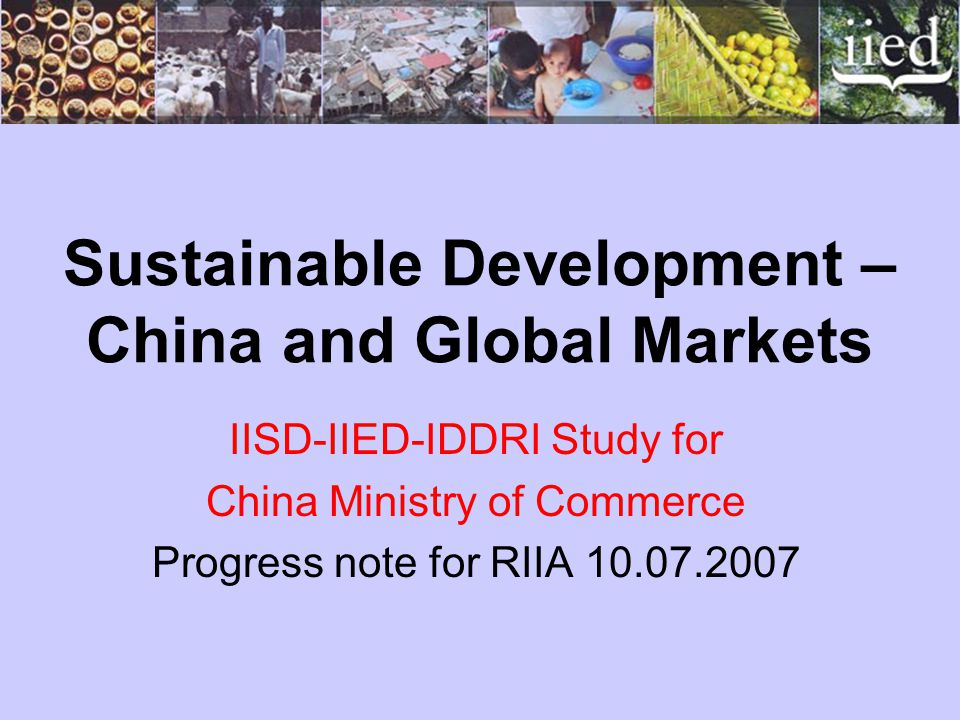Sustainable Development – China and Global Markets IISD-IIED-IDDRI Study for China Ministry of Commerce Progress note for RIIA 10.07.2007