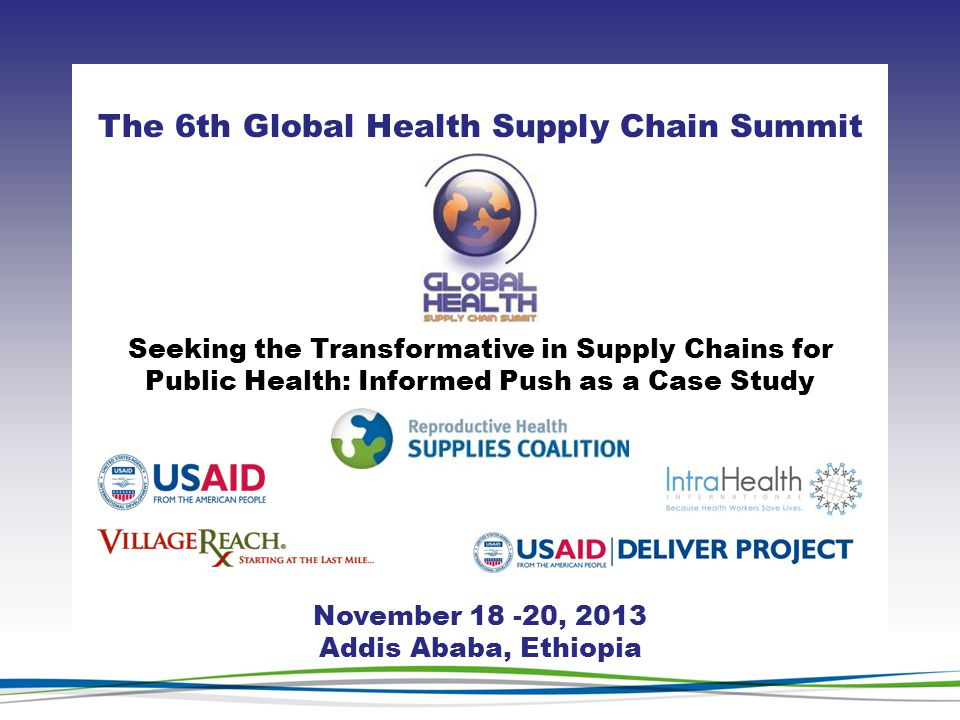 CLICK TO ADD TITLE [DATE][SPEAKERS NAMES] The 6th Global Health Supply Chain Summit November 18 -20, 2013 Addis Ababa, Ethiopia Seeking the Transformative in Supply Chains for Public Health: Informed Push as a Case Study