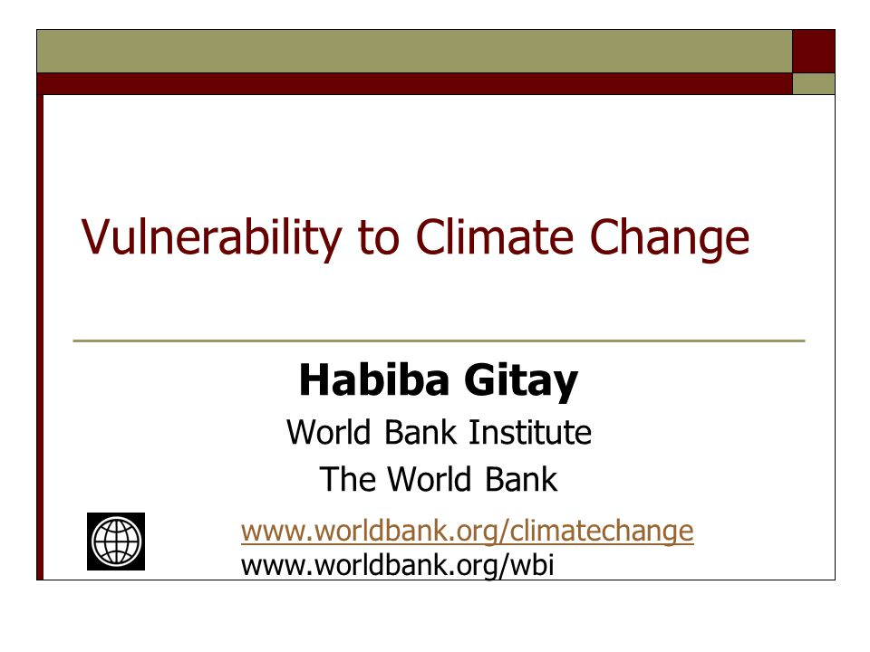 Vulnerability to Climate Change Habiba Gitay World Bank Institute The World Bank www.worldbank.org/climatechange www.worldbank.org/wbi