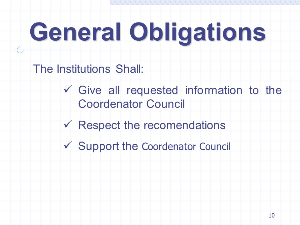 10 General Obligations The Institutions Shall: Give all requested information to the Coordenator Council Respect the recomendations Support the Coorde