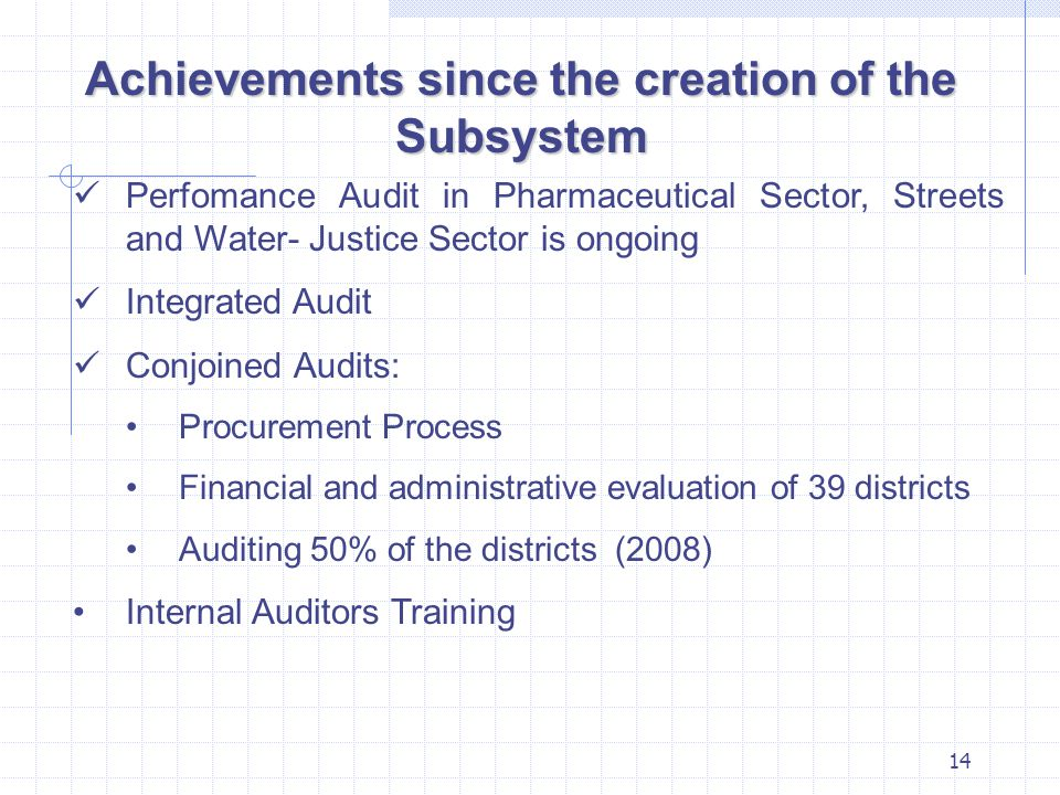 14 Achievements since the creation of the Subsystem Perfomance Audit in Pharmaceutical Sector, Streets and Water- Justice Sector is ongoing Integrated Audit Conjoined Audits: Procurement Process Financial and administrative evaluation of 39 districts Auditing 50% of the districts (2008) Internal Auditors Training