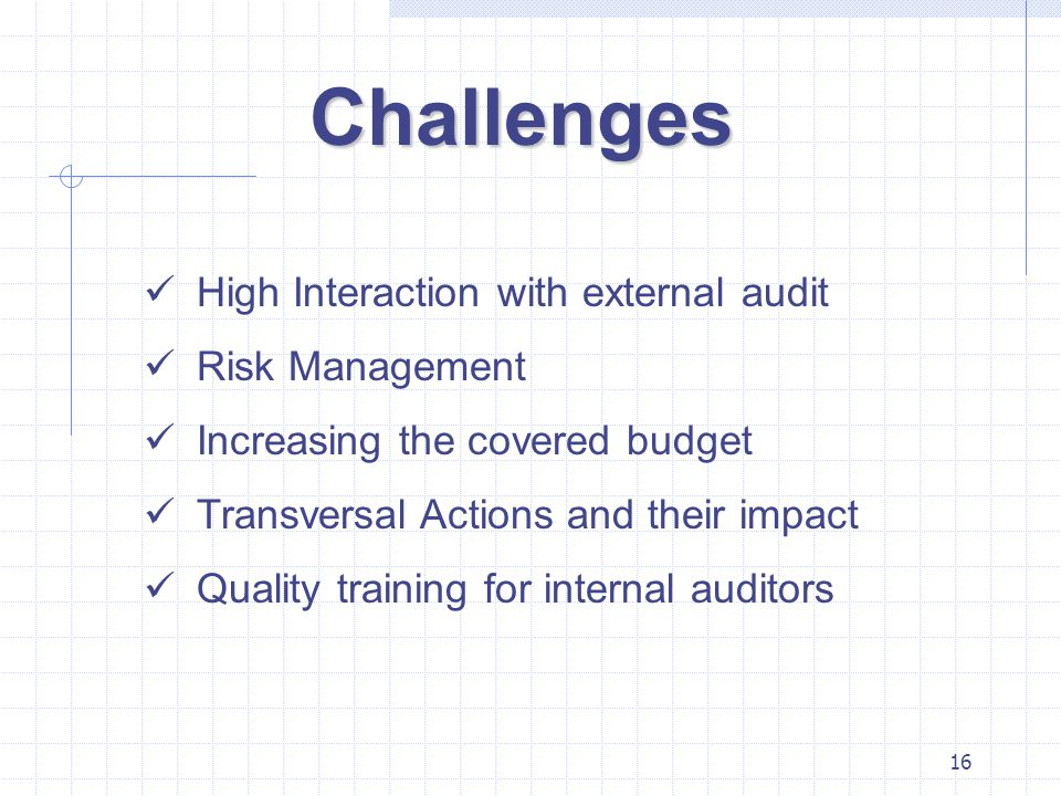16 Challenges High Interaction with external audit Risk Management Increasing the covered budget Transversal Actions and their impact Quality training