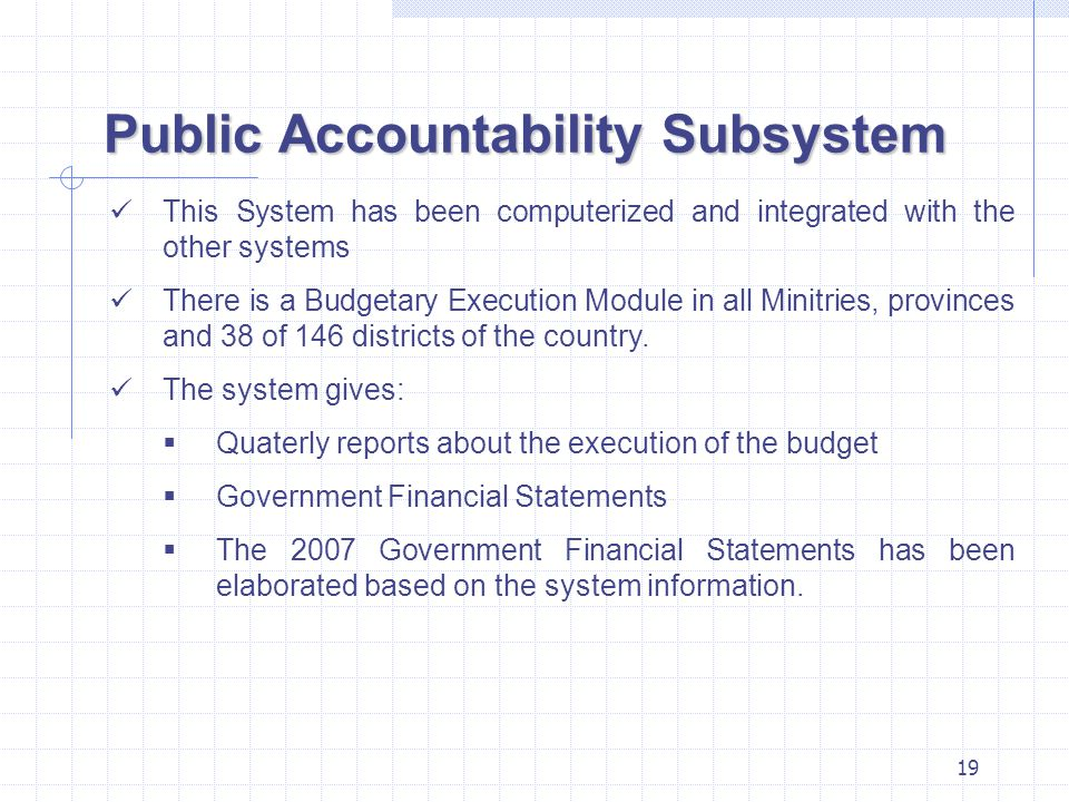 19 Public Accountability Subsystem This System has been computerized and integrated with the other systems There is a Budgetary Execution Module in al