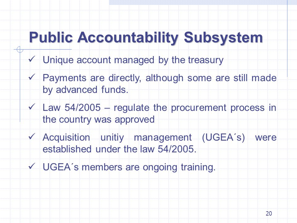 20 Public Accountability Subsystem Unique account managed by the treasury Payments are directly, although some are still made by advanced funds.