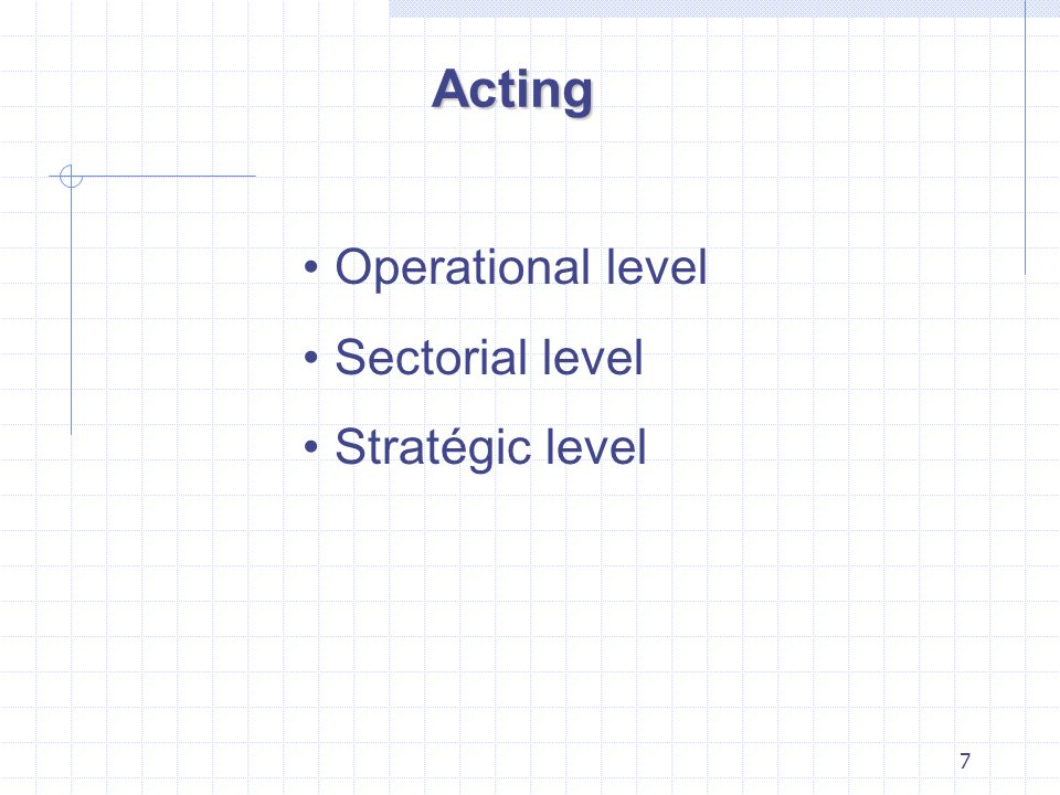 7 Acting Operational level Sectorial level Stratégic level