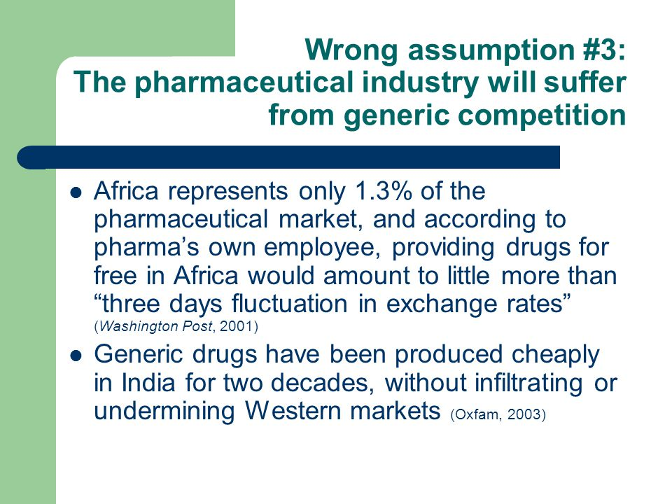Wrong assumption #3: The pharmaceutical industry will suffer from generic competition Africa represents only 1.3% of the pharmaceutical market, and according to pharma's own employee, providing drugs for free in Africa would amount to little more than three days fluctuation in exchange rates (Washington Post, 2001) Generic drugs have been produced cheaply in India for two decades, without infiltrating or undermining Western markets (Oxfam, 2003)