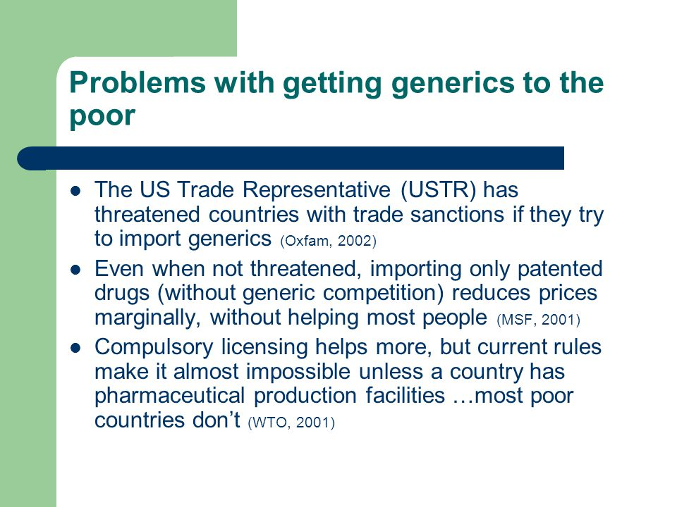 Problems with getting generics to the poor The US Trade Representative (USTR) has threatened countries with trade sanctions if they try to import generics (Oxfam, 2002) Even when not threatened, importing only patented drugs (without generic competition) reduces prices marginally, without helping most people (MSF, 2001) Compulsory licensing helps more, but current rules make it almost impossible unless a country has pharmaceutical production facilities …most poor countries don't (WTO, 2001)
