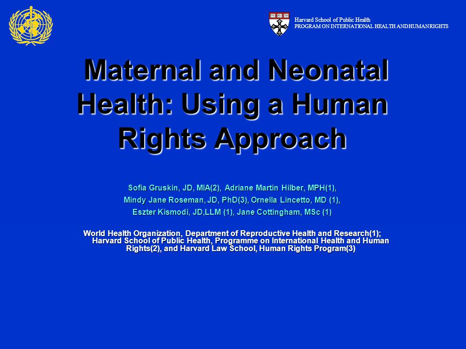 Maternal and Neonatal Health: Using a Human Rights Approach Maternal and Neonatal Health: Using a Human Rights Approach Sofia Gruskin, JD, MIA(2), Adriane Martin Hilber, MPH(1), Mindy Jane Roseman, JD, PhD(3), Ornella Lincetto, MD (1), Eszter Kismodi, JD,LLM (1), Jane Cottingham, MSc (1) World Health Organization, Department of Reproductive Health and Research(1); Harvard School of Public Health, Programme on International Health and Human Rights(2), and Harvard Law School, Human Rights Program(3) Harvard School of Public Health PROGRAM ON INTERNATIONAL HEALTH AND HUMAN RIGHTS