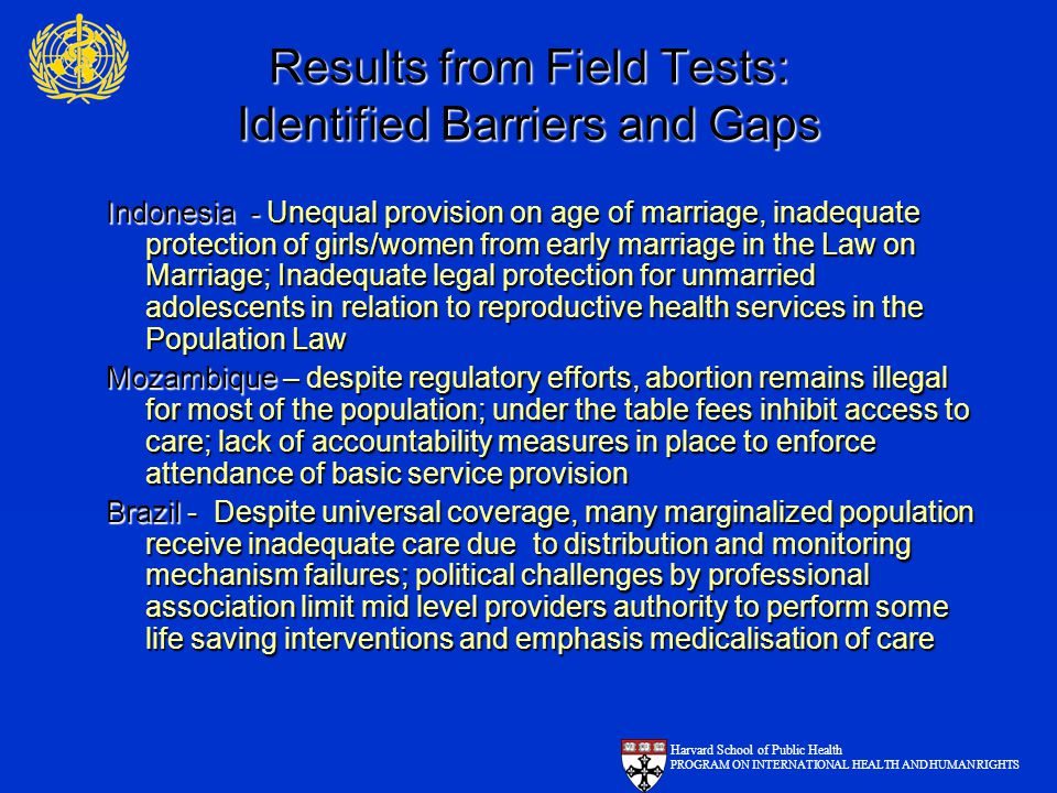 Results from Field Tests: Identified Barriers and Gaps Indonesia - Unequal provision on age of marriage, inadequate protection of girls/women from early marriage in the Law on Marriage; Inadequate legal protection for unmarried adolescents in relation to reproductive health services in the Population Law Mozambique – despite regulatory efforts, abortion remains illegal for most of the population; under the table fees inhibit access to care; lack of accountability measures in place to enforce attendance of basic service provision Brazil - Despite universal coverage, many marginalized population receive inadequate care due to distribution and monitoring mechanism failures; political challenges by professional association limit mid level providers authority to perform some life saving interventions and emphasis medicalisation of care Harvard School of Public Health PROGRAM ON INTERNATIONAL HEALTH AND HUMAN RIGHTS