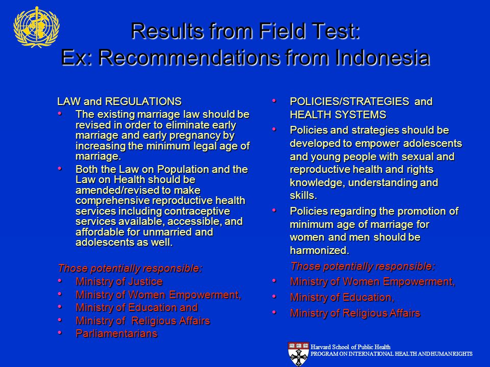 Results from Field Test: Ex: Recommendations from Indonesia LAW and REGULATIONS The existing marriage law should be revised in order to eliminate early marriage and early pregnancy by increasing the minimum legal age of marriage.