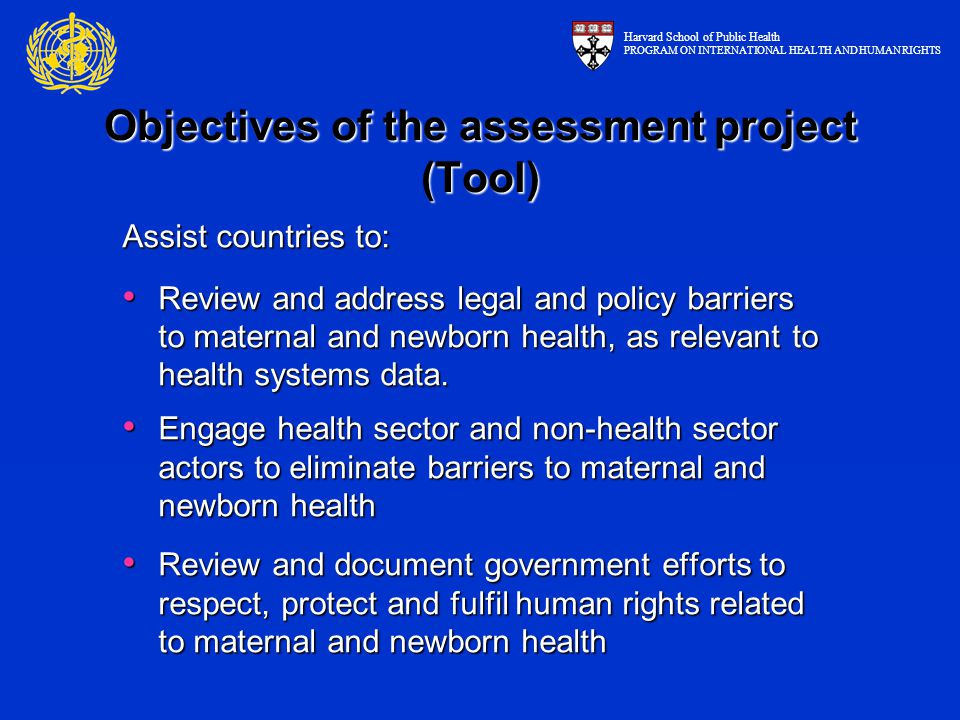 Objectives of the assessment project (Tool) Assist countries to: Review and address legal and policy barriers to maternal and newborn health, as relev