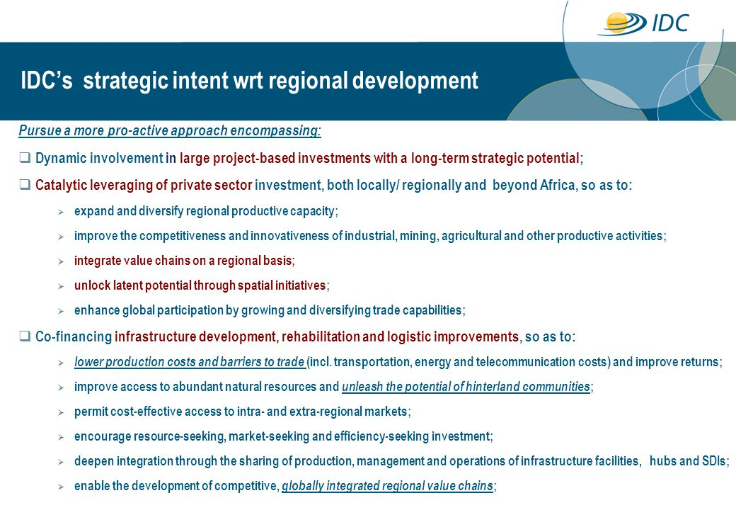 IDC's strategic intent wrt regional development Pursue a more pro-active approach encompassing:  Dynamic involvement in large project-based investments with a long-term strategic potential;  Catalytic leveraging of private sector investment, both locally/ regionally and beyond Africa, so as to:  expand and diversify regional productive capacity;  improve the competitiveness and innovativeness of industrial, mining, agricultural and other productive activities;  integrate value chains on a regional basis;  unlock latent potential through spatial initiatives;  enhance global participation by growing and diversifying trade capabilities;  Co-financing infrastructure development, rehabilitation and logistic improvements, so as to:  lower production costs and barriers to trade (incl.