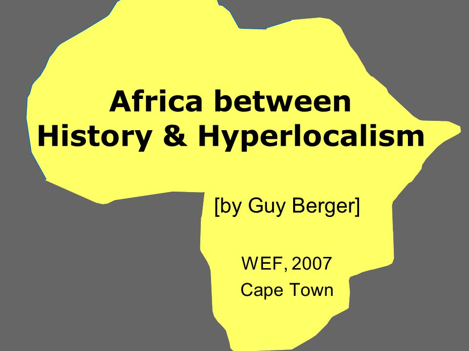 Africa between History & Hyperlocalism [by Guy Berger] WEF, 2007 Cape Town