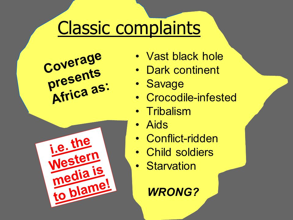 Classic complaints Vast black hole Dark continent Savage Crocodile-infested Tribalism Aids Conflict-ridden Child soldiers Starvation Coverage presents Africa as: i.e.