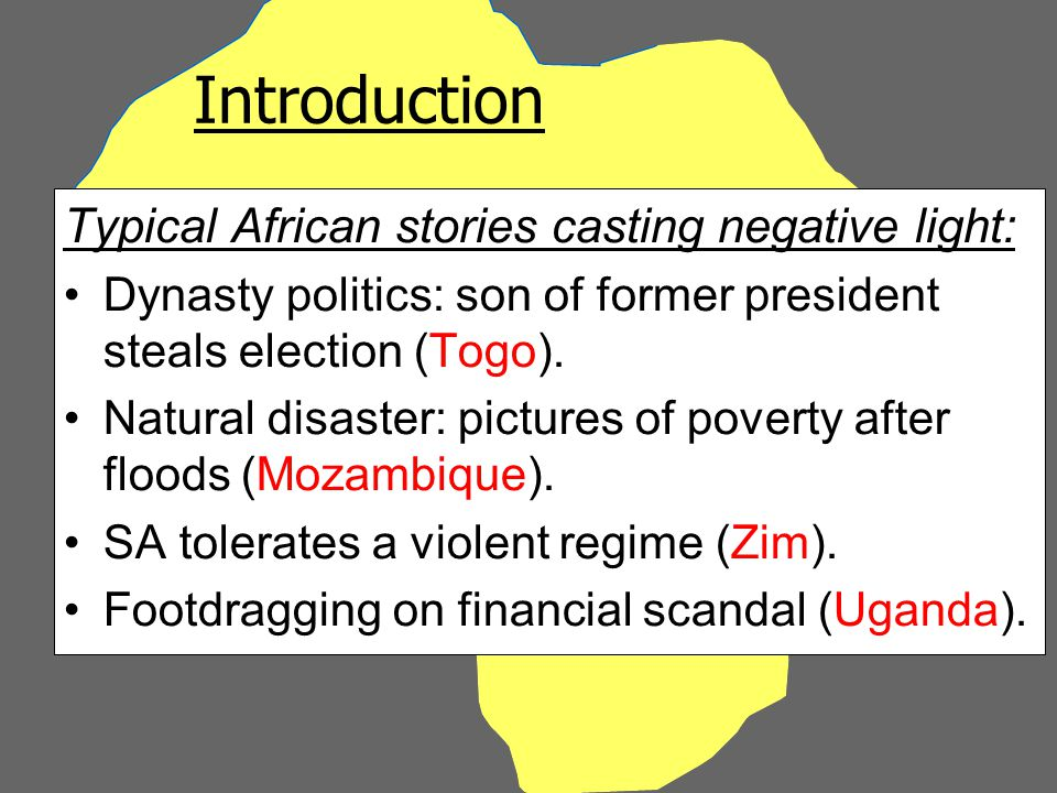 Introduction Typical African stories casting negative light: Dynasty politics: son of former president steals election (Togo).