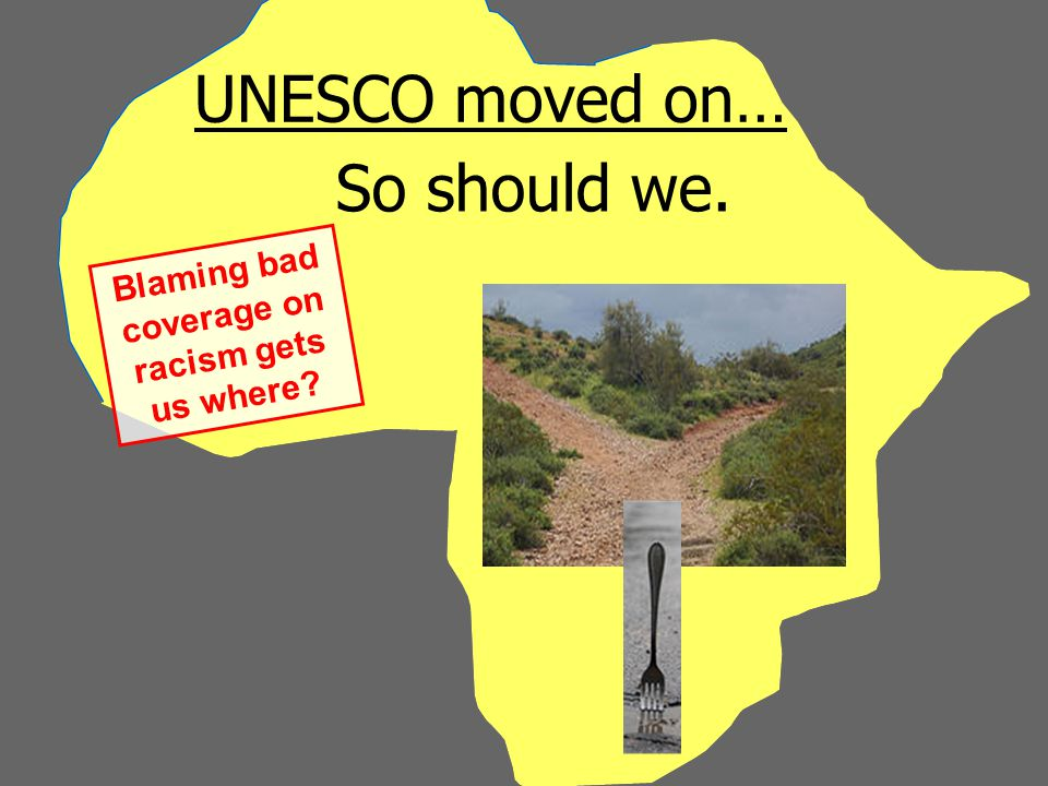 UNESCO moved on… So should we. Blaming bad coverage on racism gets us where