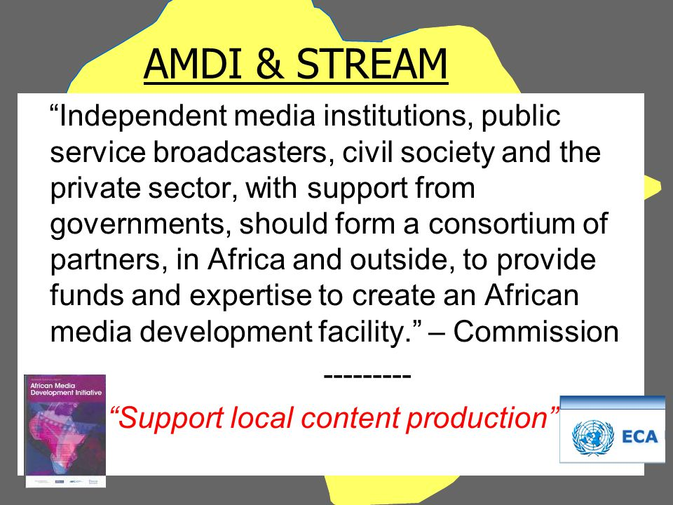 AMDI & STREAM Independent media institutions, public service broadcasters, civil society and the private sector, with support from governments, should form a consortium of partners, in Africa and outside, to provide funds and expertise to create an African media development facility. – Commission --------- Support local content production