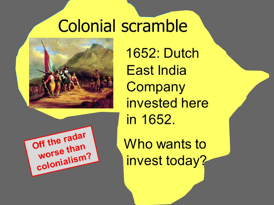 Colonial scramble 1652: Dutch East India Company invested here in 1652.