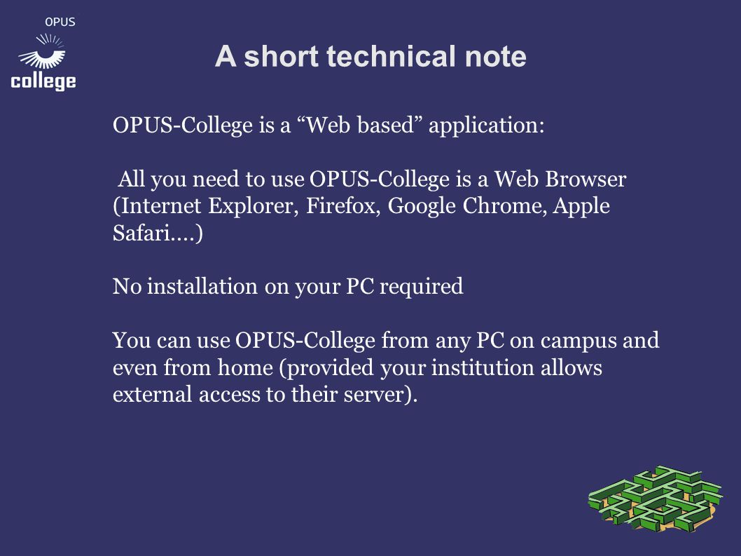 A short technical note OPUS-College is a Web based application: All you need to use OPUS-College is a Web Browser (Internet Explorer, Firefox, Google Chrome, Apple Safari....) No installation on your PC required You can use OPUS-College from any PC on campus and even from home (provided your institution allows external access to their server).