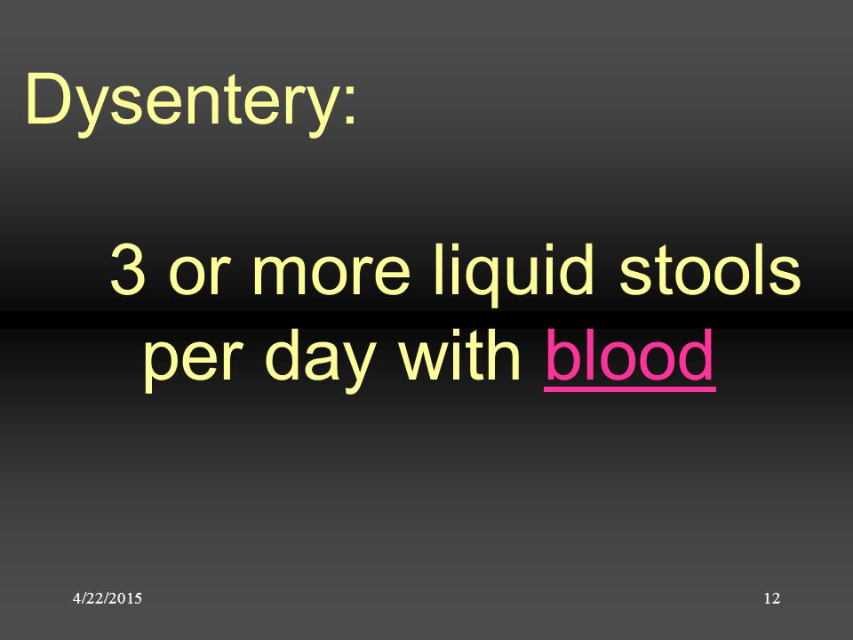 4/22/201512 Dysentery: 3 or more liquid stools per day with blood