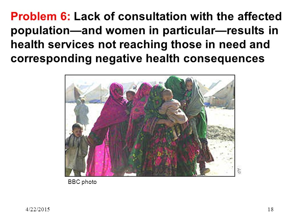 4/22/201518 Problem 6: Lack of consultation with the affected population—and women in particular—results in health services not reaching those in need