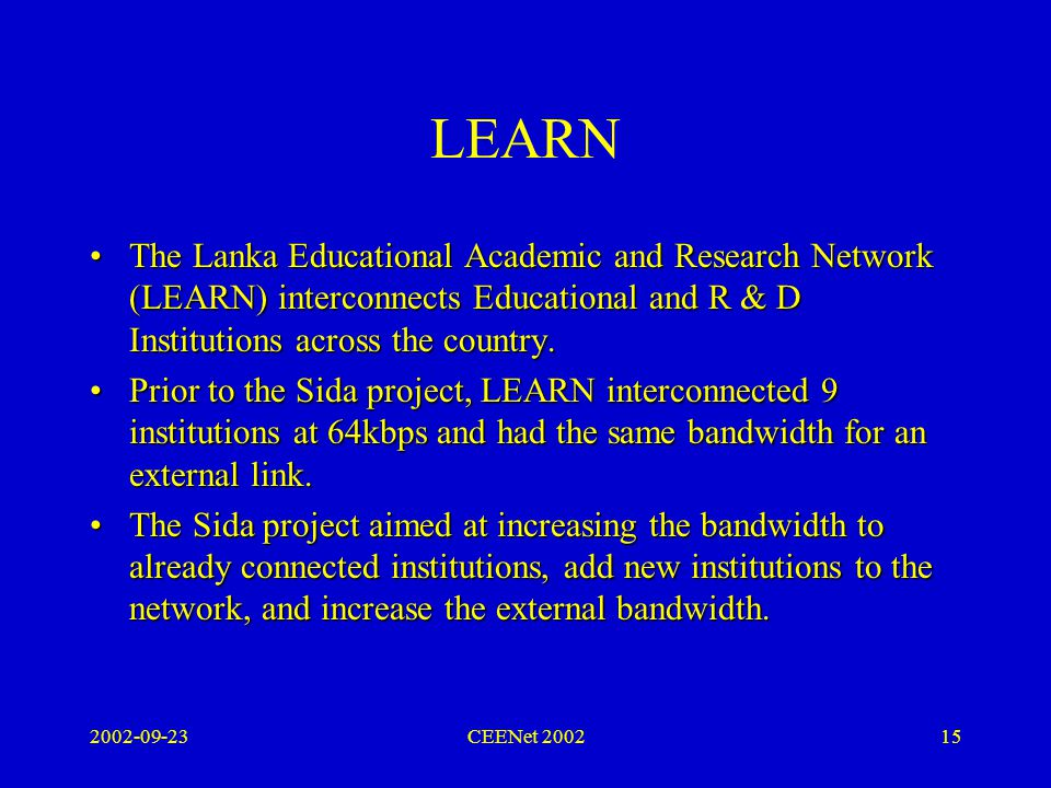 2002-09-23CEENet 200215 LEARN The Lanka Educational Academic and Research Network (LEARN) interconnects Educational and R & D Institutions across the country.The Lanka Educational Academic and Research Network (LEARN) interconnects Educational and R & D Institutions across the country.