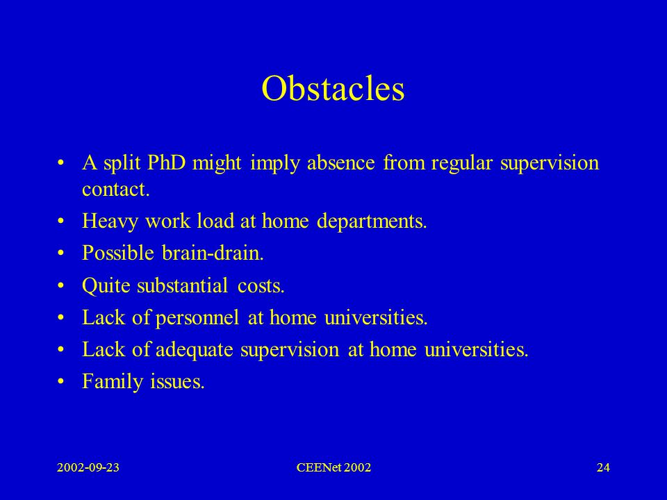 2002-09-23CEENet 200224 Obstacles A split PhD might imply absence from regular supervision contact.