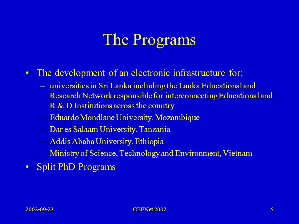 2002-09-23CEENet 20025 The Programs The development of an electronic infrastructure for: –universities in Sri Lanka including the Lanka Educational and Research Network responsible for interconnecting Educational and R & D Institutions across the country.