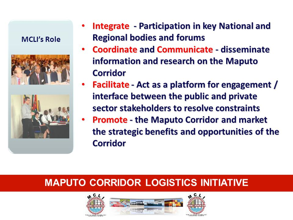 MAPUTO CORRIDOR LOGISTICS INITIATIVE MCLI's Role Integrate - Participation in key National and Regional bodies and forums Integrate - Participation in