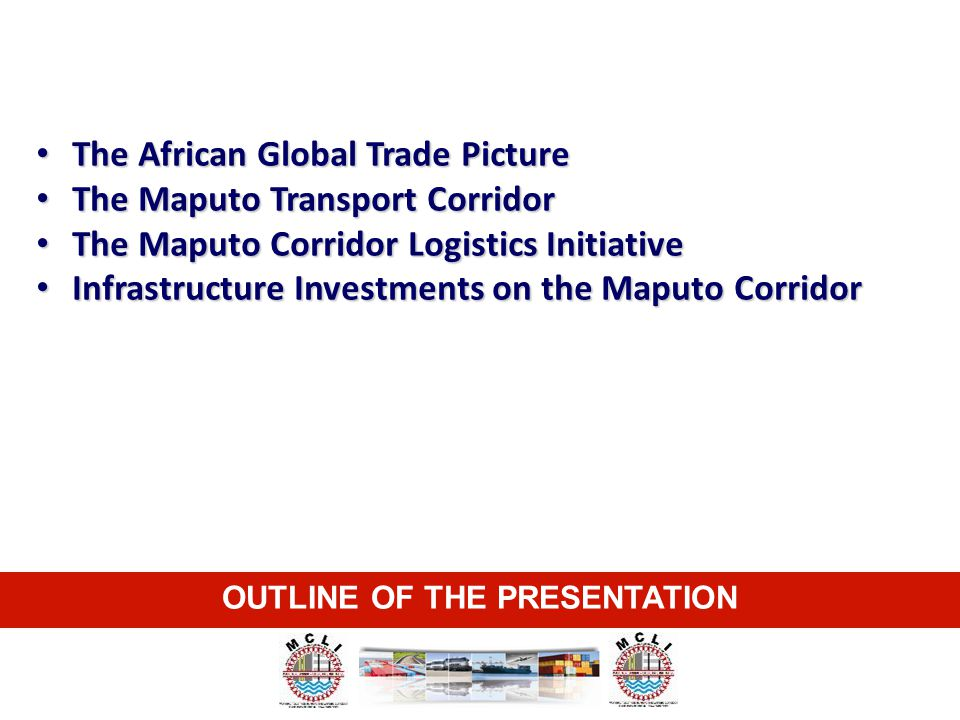 OUTLINE OF THE PRESENTATION The African Global Trade Picture The African Global Trade Picture The Maputo Transport Corridor The Maputo Transport Corri