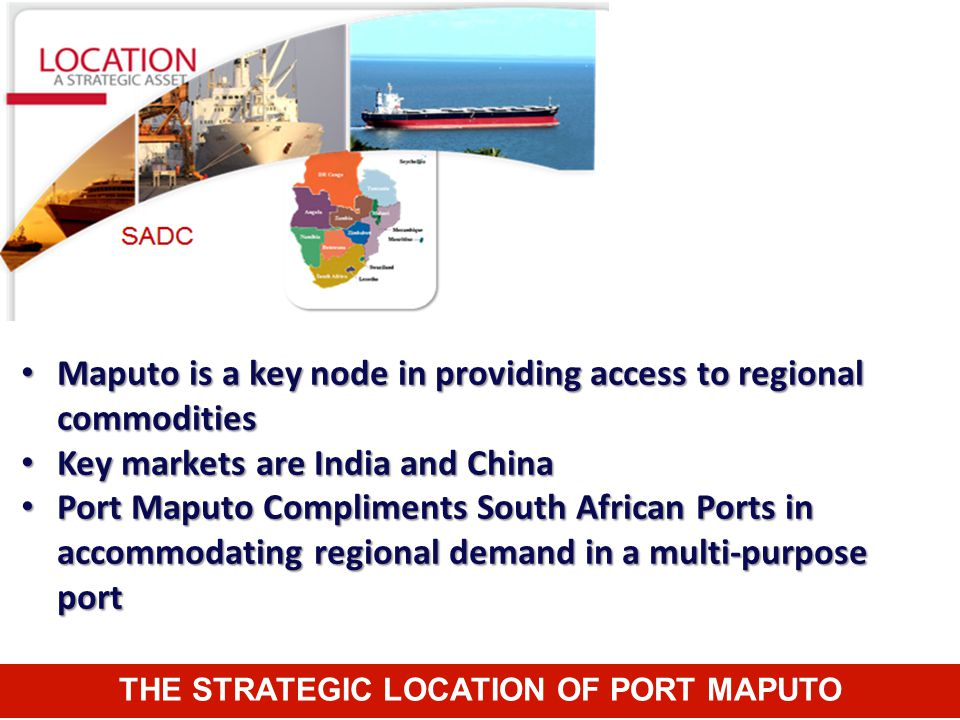 THE STRATEGIC LOCATION OF PORT MAPUTO Maputo is a key node in providing access to regional commodities Maputo is a key node in providing access to reg